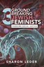 Three Groundbreaking Jewish Feminists